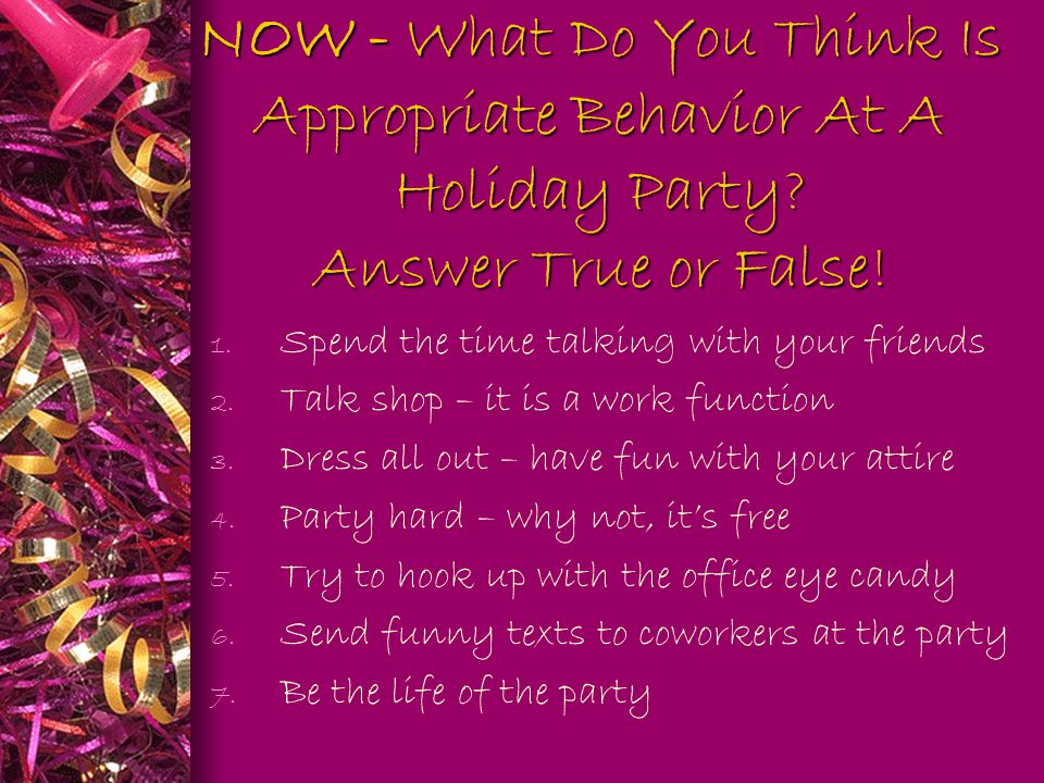 NOW - What Do You Think Is Appropriate Behavior At A Holiday Party? Answer True or False! 1. Spend the time talking with your friends 2. Talk shop – i