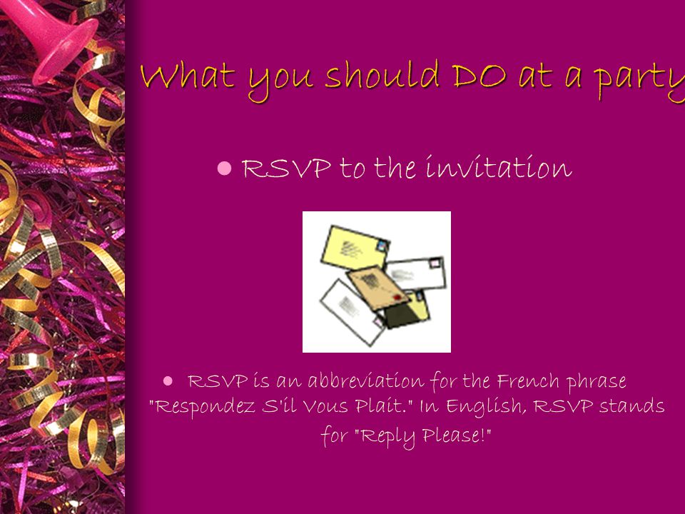 What you should DO at a party: l RSVP to the invitation RSVP is an abbreviation for the French phrase Respondez S il Vous Plait. In English, RSVP stands for Reply Please!