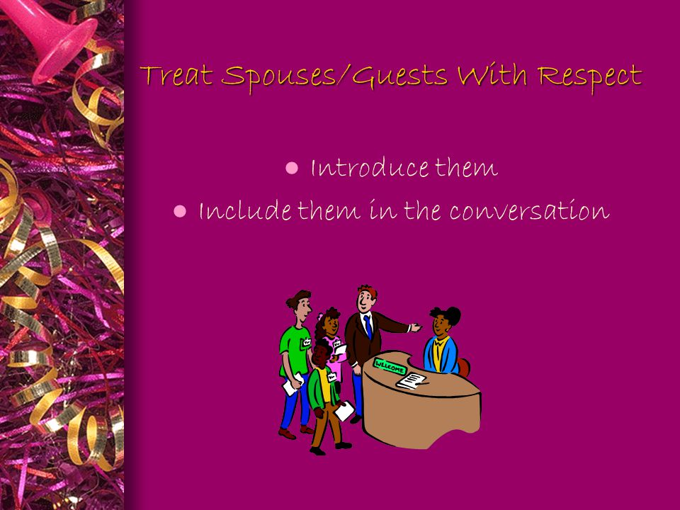 Treat Spouses/Guests With Respect l Introduce them l Include them in the conversation