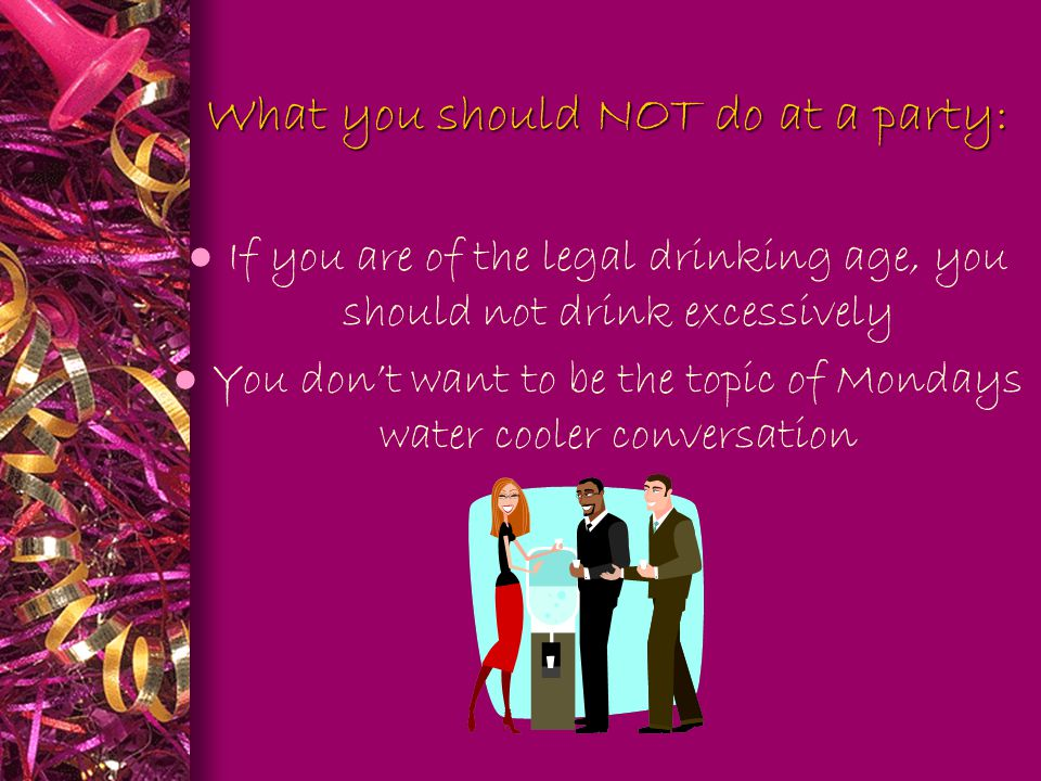 What you should NOT do at a party: What you should NOT do at a party: l If you are of the legal drinking age, you should not drink excessively l You d