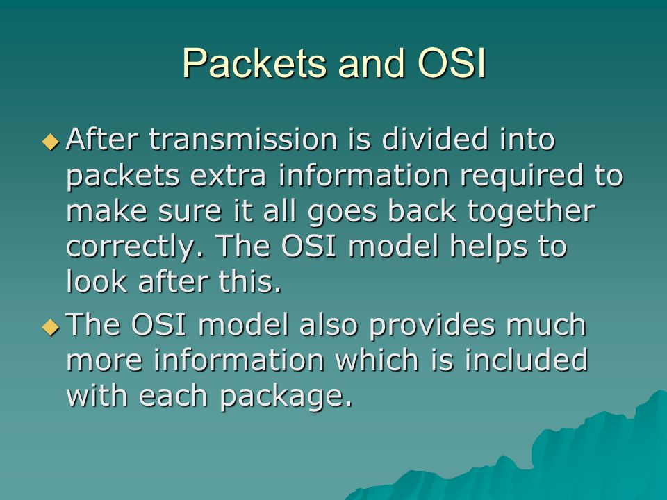 PACKET Packets  Transmissions are broken up into smaller units or data transmissions called packets PACKET Example A file (might be an mp3 sound file) is divided into packets.