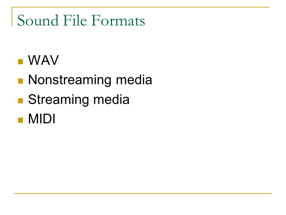 Sound File Formats WAV Nonstreaming media Streaming media MIDI