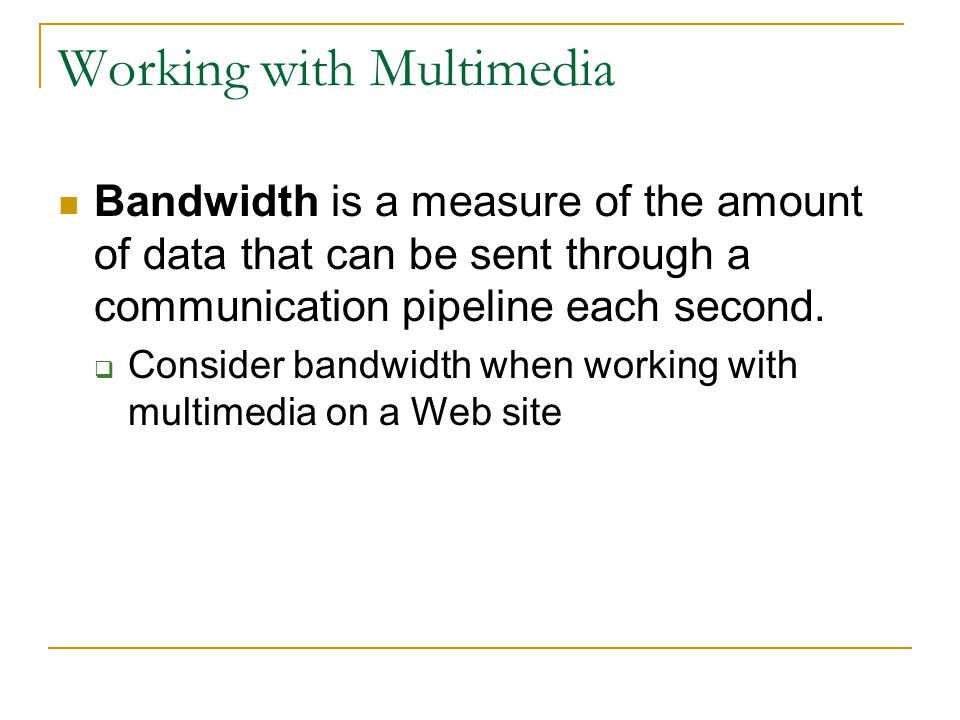 Working with Multimedia Bandwidth is a measure of the amount of data that can be sent through a communication pipeline each second.