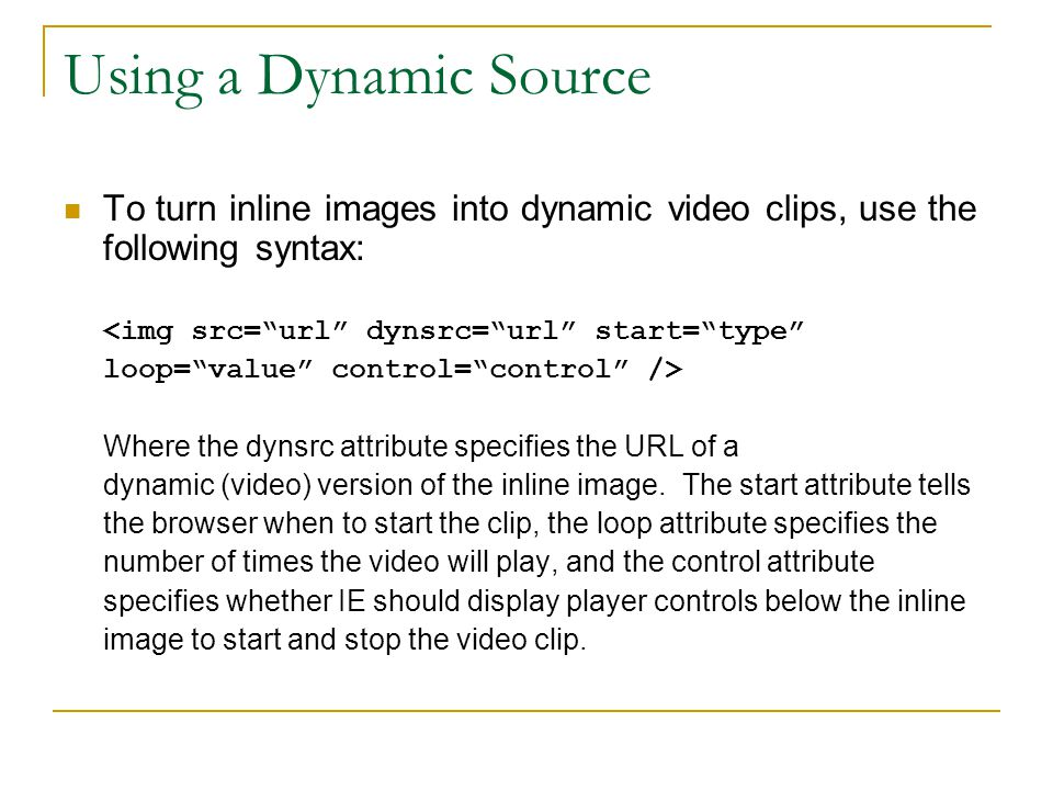 Using a Dynamic Source To turn inline images into dynamic video clips, use the following syntax: <img src= url dynsrc= url start= type loop= value control= control /> Where the dynsrc attribute specifies the URL of a dynamic (video) version of the inline image.