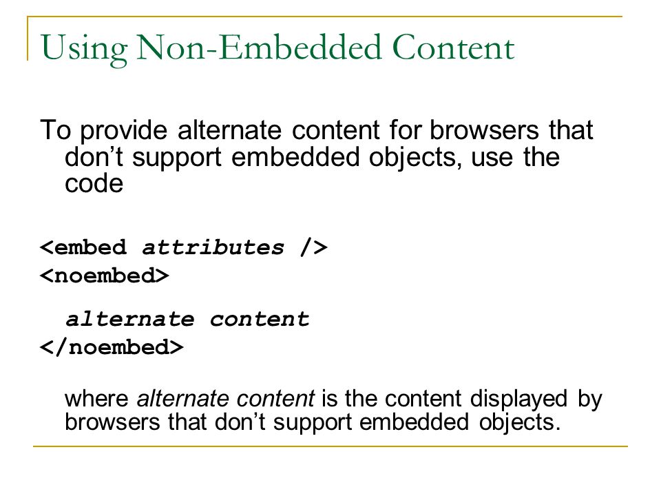 Using Non-Embedded Content To provide alternate content for browsers that don't support embedded objects, use the code alternate content where alternate content is the content displayed by browsers that don't support embedded objects.