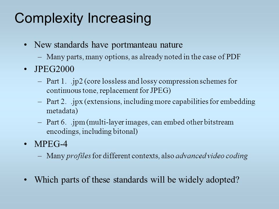Complexity Increasing New standards have portmanteau nature –Many parts, many options, as already noted in the case of PDF JPEG2000 –Part 1..jp2 (core lossless and lossy compression schemes for continuous tone, replacement for JPEG) –Part 2..jpx (extensions, including more capabilities for embedding metadata) –Part 6..jpm (multi-layer images, can embed other bitstream encodings, including bitonal) MPEG-4 –Many profiles for different contexts, also advanced video coding Which parts of these standards will be widely adopted?