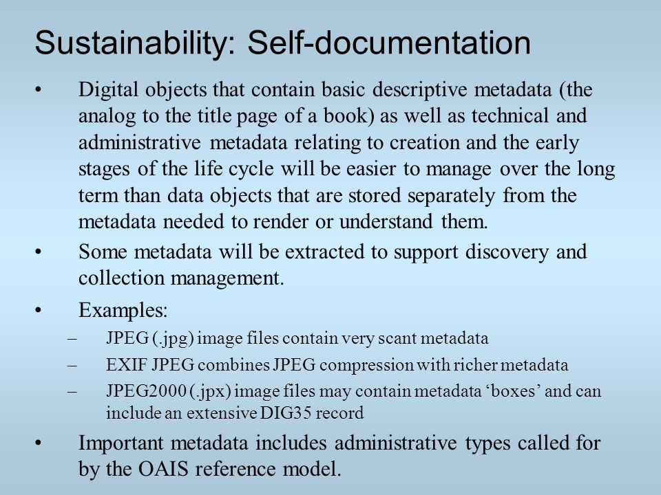 Sustainability: Self-documentation Digital objects that contain basic descriptive metadata (the analog to the title page of a book) as well as technical and administrative metadata relating to creation and the early stages of the life cycle will be easier to manage over the long term than data objects that are stored separately from the metadata needed to render or understand them.