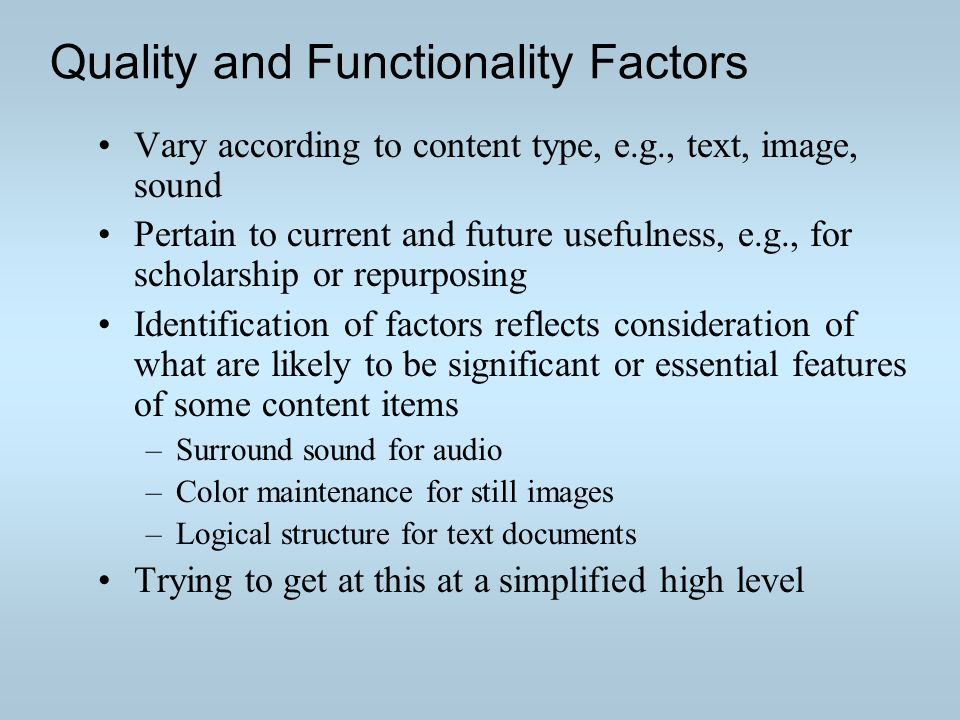Quality and Functionality Factors Vary according to content type, e.g., text, image, sound Pertain to current and future usefulness, e.g., for scholarship or repurposing Identification of factors reflects consideration of what are likely to be significant or essential features of some content items –Surround sound for audio –Color maintenance for still images –Logical structure for text documents Trying to get at this at a simplified high level
