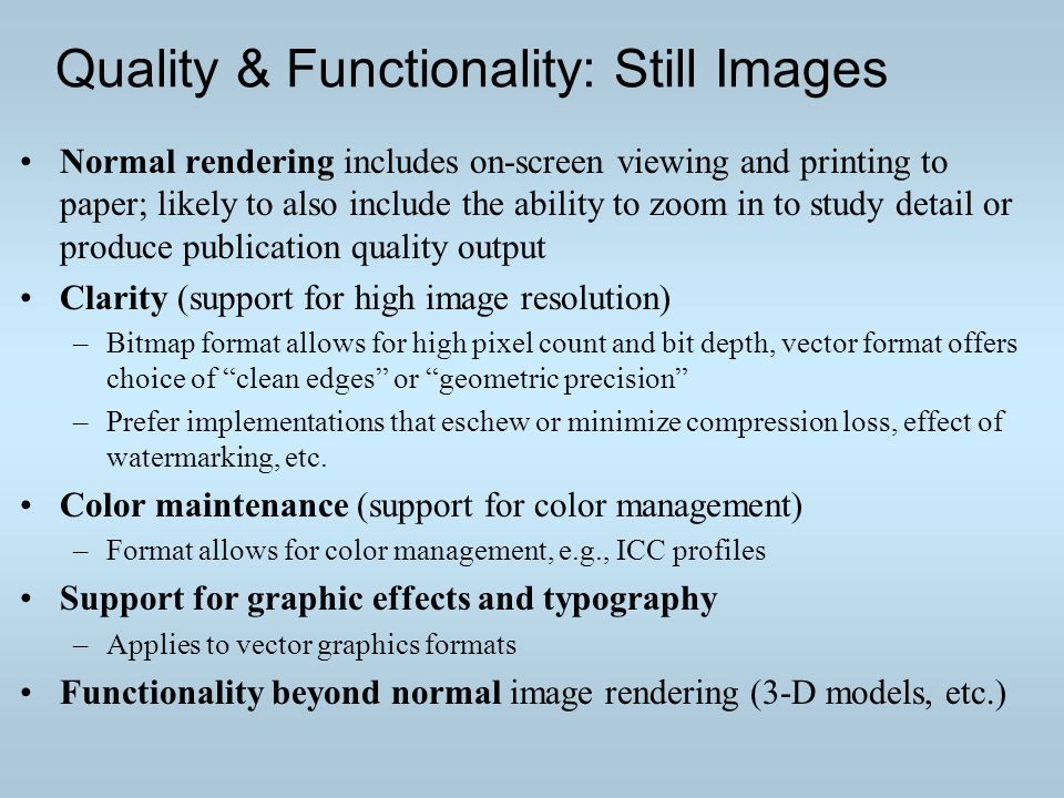 Quality & Functionality: Still Images Normal rendering includes on-screen viewing and printing to paper; likely to also include the ability to zoom in to study detail or produce publication quality output Clarity (support for high image resolution) –Bitmap format allows for high pixel count and bit depth, vector format offers choice of clean edges or geometric precision –Prefer implementations that eschew or minimize compression loss, effect of watermarking, etc.