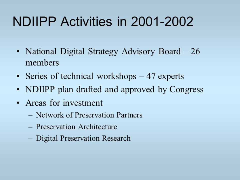 NDIIPP Activities in 2001-2002 National Digital Strategy Advisory Board – 26 members Series of technical workshops – 47 experts NDIIPP plan drafted and approved by Congress Areas for investment –Network of Preservation Partners –Preservation Architecture –Digital Preservation Research