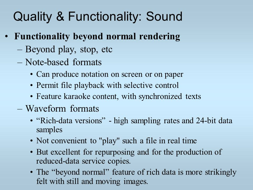 Quality & Functionality: Sound Functionality beyond normal rendering –Beyond play, stop, etc –Note-based formats Can produce notation on screen or on paper Permit file playback with selective control Feature karaoke content, with synchronized texts –Waveform formats Rich-data versions - high sampling rates and 24-bit data samples Not convenient to play such a file in real time But excellent for repurposing and for the production of reduced-data service copies.