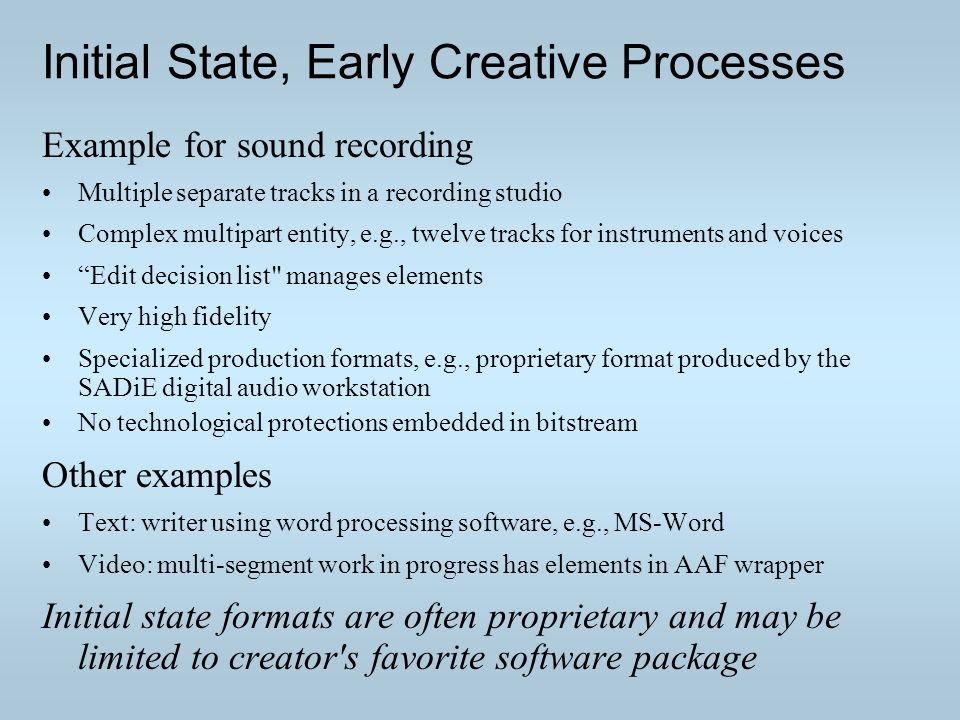Initial State, Early Creative Processes Example for sound recording Multiple separate tracks in a recording studio Complex multipart entity, e.g., twelve tracks for instruments and voices Edit decision list manages elements Very high fidelity Specialized production formats, e.g., proprietary format produced by the SADiE digital audio workstation No technological protections embedded in bitstream Other examples Text: writer using word processing software, e.g., MS-Word Video: multi-segment work in progress has elements in AAF wrapper Initial state formats are often proprietary and may be limited to creator s favorite software package