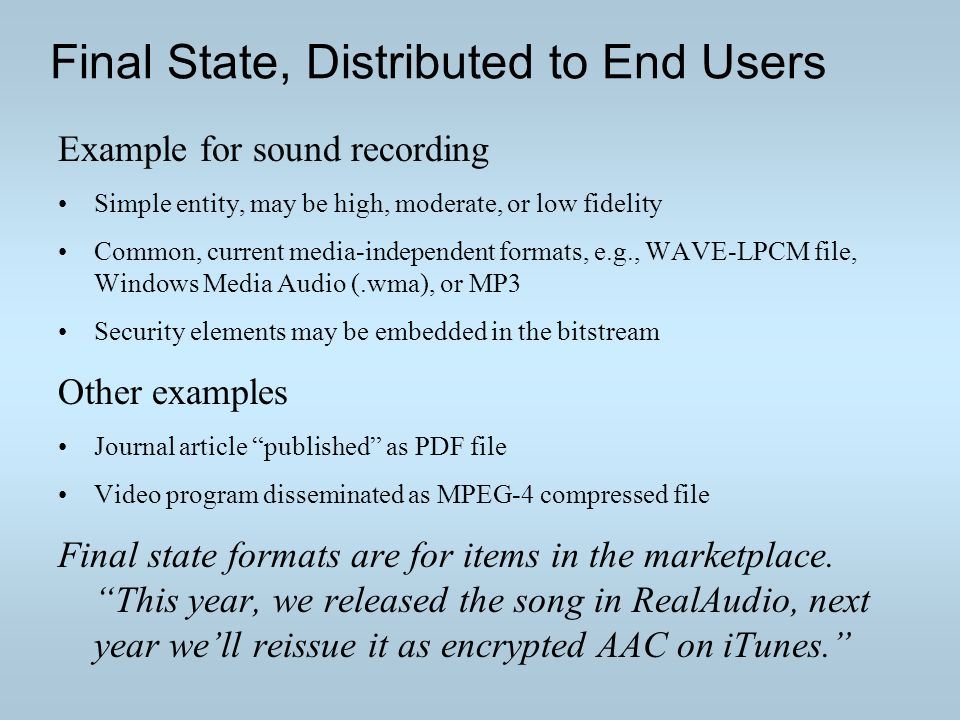 Final State, Distributed to End Users Example for sound recording Simple entity, may be high, moderate, or low fidelity Common, current media-independent formats, e.g., WAVE-LPCM file, Windows Media Audio (.wma), or MP3 Security elements may be embedded in the bitstream Other examples Journal article published as PDF file Video program disseminated as MPEG-4 compressed file Final state formats are for items in the marketplace.