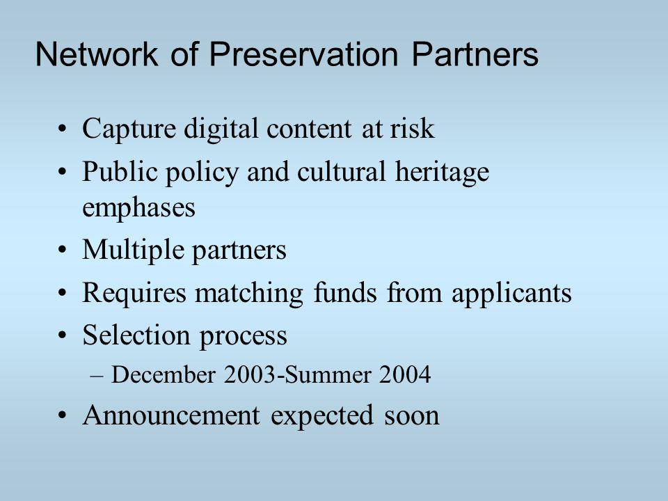 Network of Preservation Partners Capture digital content at risk Public policy and cultural heritage emphases Multiple partners Requires matching funds from applicants Selection process –December 2003-Summer 2004 Announcement expected soon
