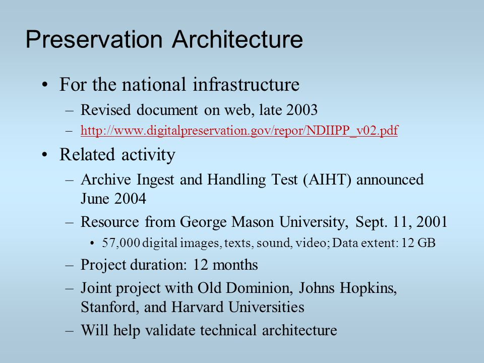 Preservation Architecture For the national infrastructure –Revised document on web, late 2003 –http://www.digitalpreservation.gov/repor/NDIIPP_v02.pdfhttp://www.digitalpreservation.gov/repor/NDIIPP_v02.pdf Related activity –Archive Ingest and Handling Test (AIHT) announced June 2004 –Resource from George Mason University, Sept.