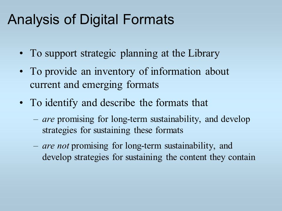 Analysis of Digital Formats To support strategic planning at the Library To provide an inventory of information about current and emerging formats To identify and describe the formats that –are promising for long-term sustainability, and develop strategies for sustaining these formats –are not promising for long-term sustainability, and develop strategies for sustaining the content they contain