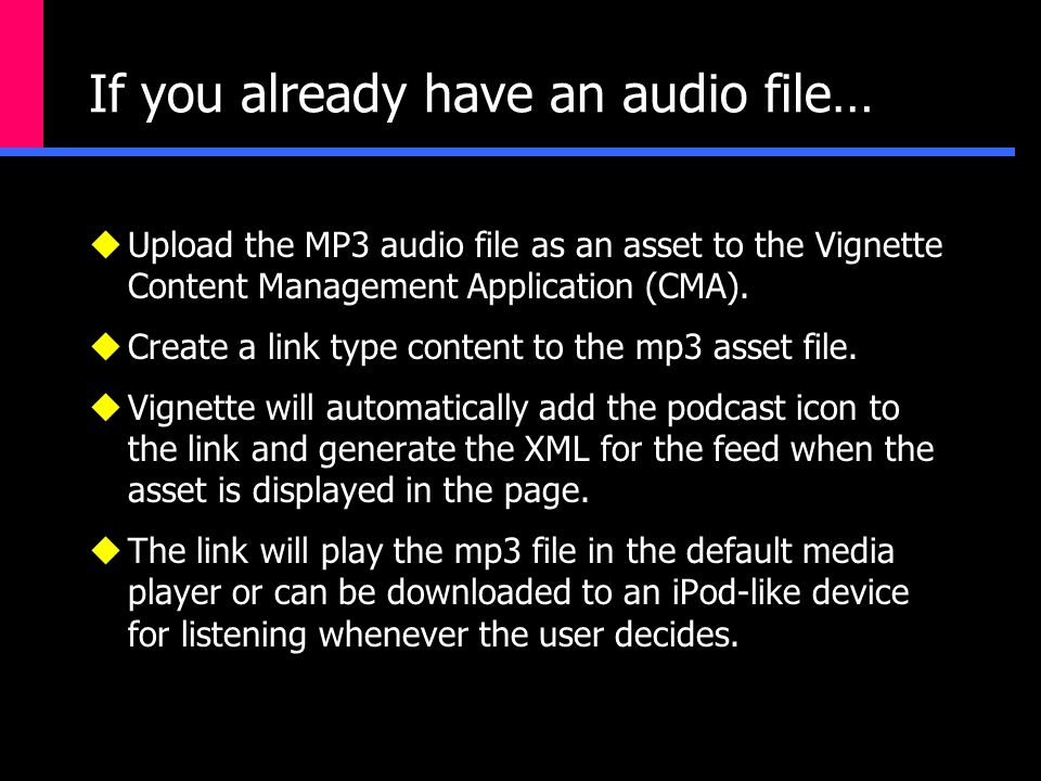 If you already have an audio file…  Upload the MP3 audio file as an asset to the Vignette Content Management Application (CMA).