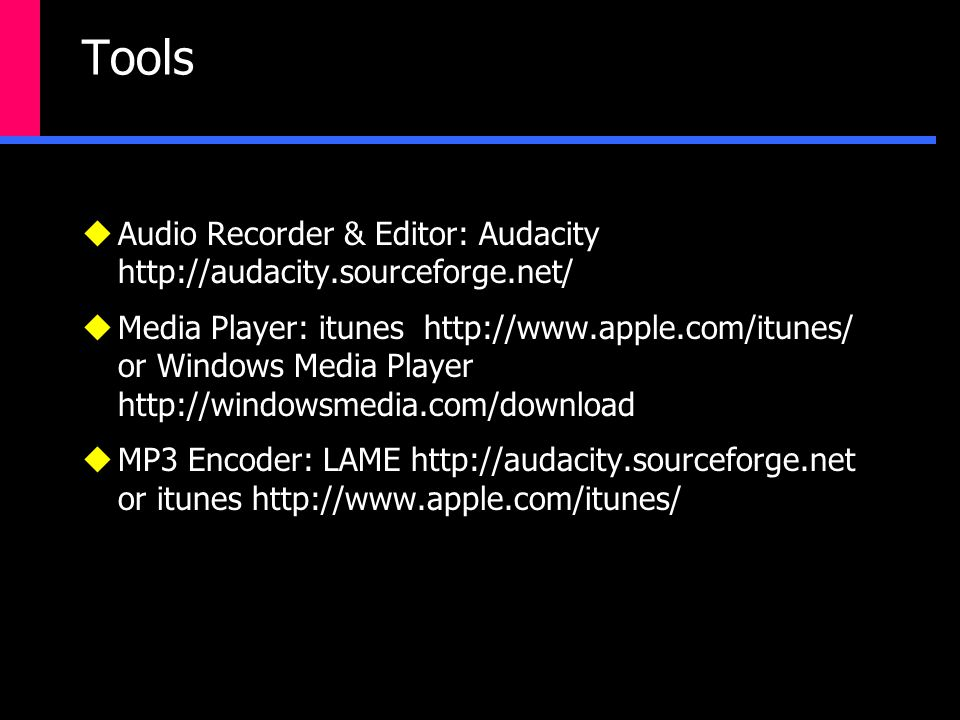 Tools  Audio Recorder & Editor: Audacity http://audacity.sourceforge.net/  Media Player: itunes http://www.apple.com/itunes/ or Windows Media Player http://windowsmedia.com/download  MP3 Encoder: LAME http://audacity.sourceforge.net or itunes http://www.apple.com/itunes/