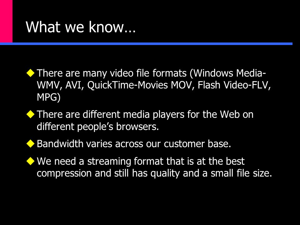 What we know…  There are many video file formats (Windows Media- WMV, AVI, QuickTime-Movies MOV, Flash Video-FLV, MPG)  There are different media players for the Web on different people's browsers.