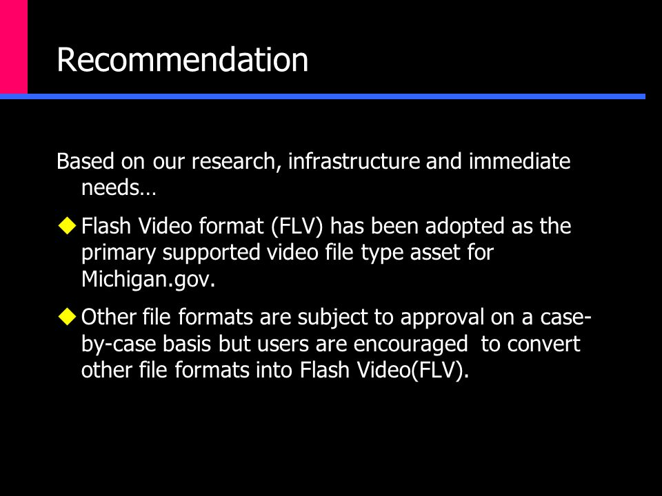 Recommendation Based on our research, infrastructure and immediate needs…  Flash Video format (FLV) has been adopted as the primary supported video file type asset for Michigan.gov.