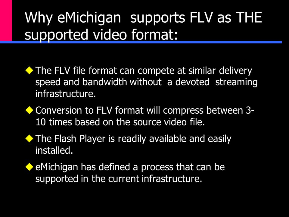 Why eMichigan supports FLV as THE supported video format:  The FLV file format can compete at similar delivery speed and bandwidth without a devoted streaming infrastructure.