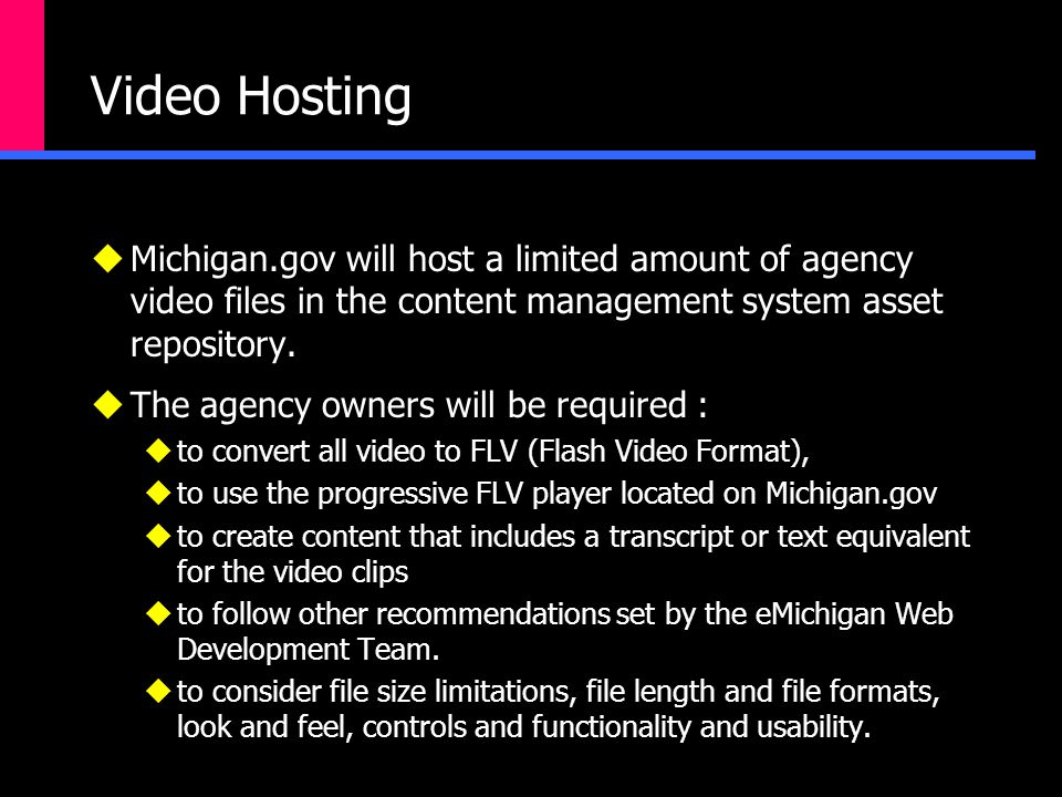 Video Hosting  Michigan.gov will host a limited amount of agency video files in the content management system asset repository.