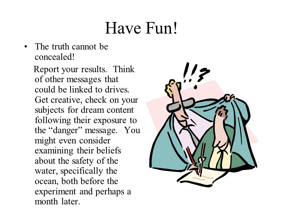 Have Fun! The truth cannot be concealed! Report your results. Think of other messages that could be linked to drives. Get creative, check on your subj