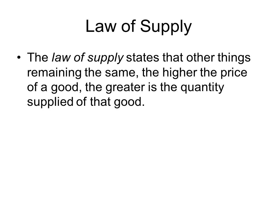 Law of Supply The law of supply states that other things remaining the same, the higher the price of a good, the greater is the quantity supplied of that good.