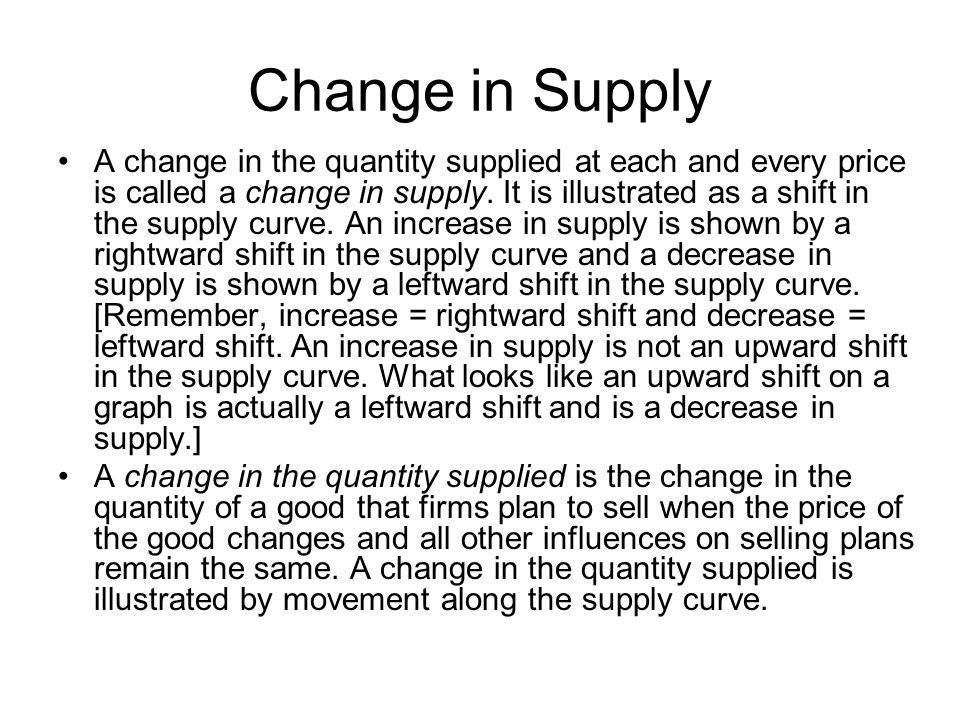 Change in Supply A change in the quantity supplied at each and every price is called a change in supply.