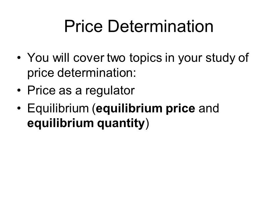 Price Determination You will cover two topics in your study of price determination: Price as a regulator Equilibrium (equilibrium price and equilibrium quantity)