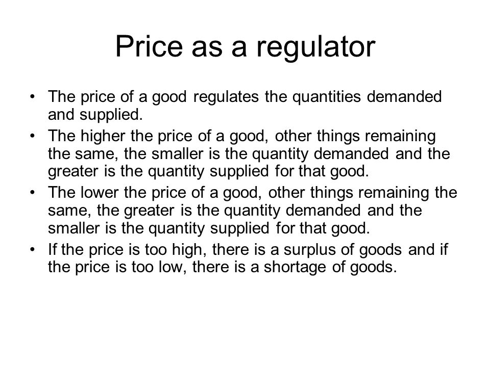 Price as a regulator The price of a good regulates the quantities demanded and supplied.