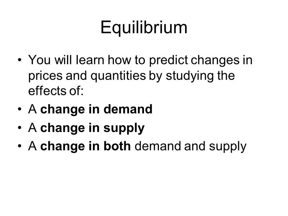 Equilibrium You will learn how to predict changes in prices and quantities by studying the effects of: A change in demand A change in supply A change in both demand and supply