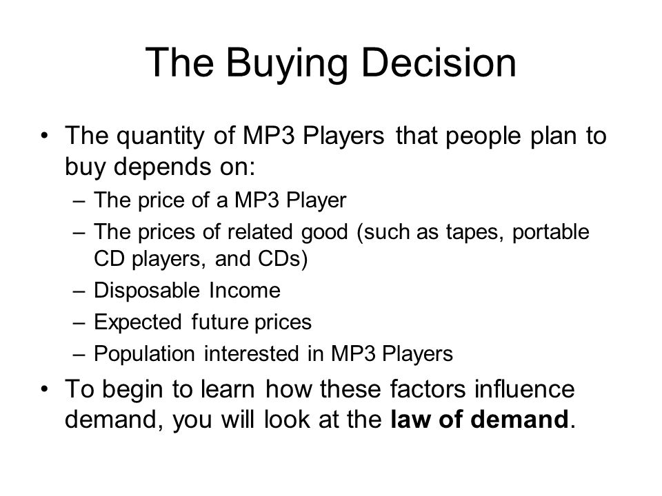 The Buying Decision The quantity of MP3 Players that people plan to buy depends on: –The price of a MP3 Player –The prices of related good (such as tapes, portable CD players, and CDs) –Disposable Income –Expected future prices –Population interested in MP3 Players To begin to learn how these factors influence demand, you will look at the law of demand.