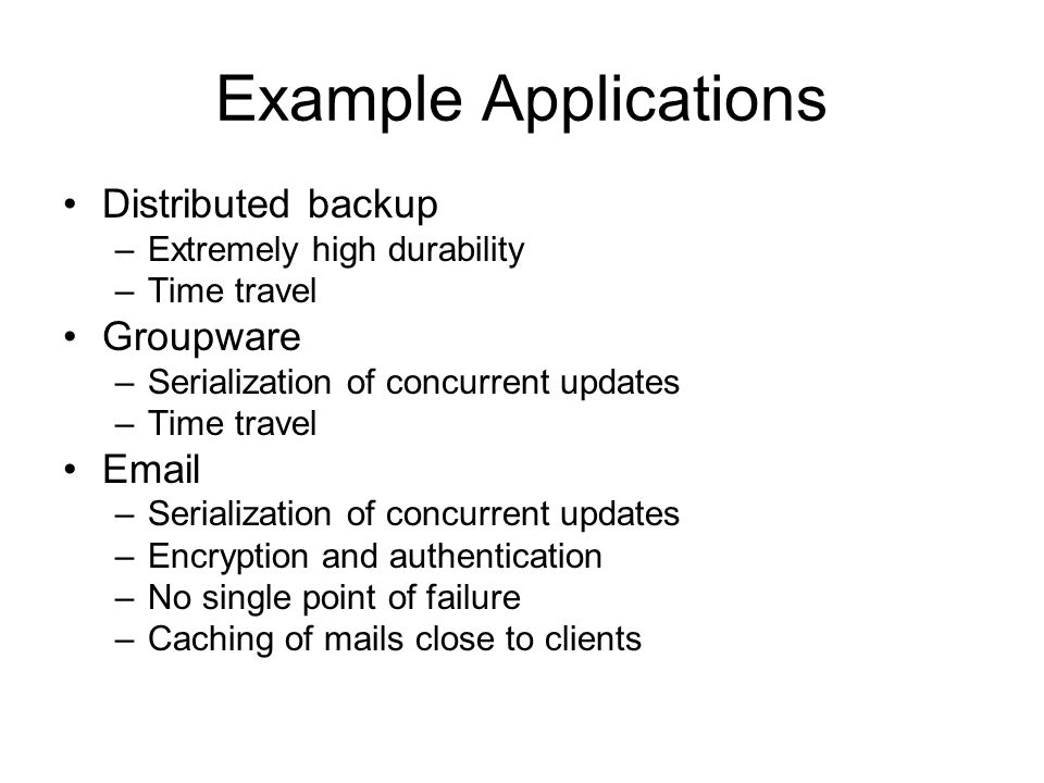Example Applications Distributed backup –Extremely high durability –Time travel Groupware –Serialization of concurrent updates –Time travel Email –Serialization of concurrent updates –Encryption and authentication –No single point of failure –Caching of mails close to clients