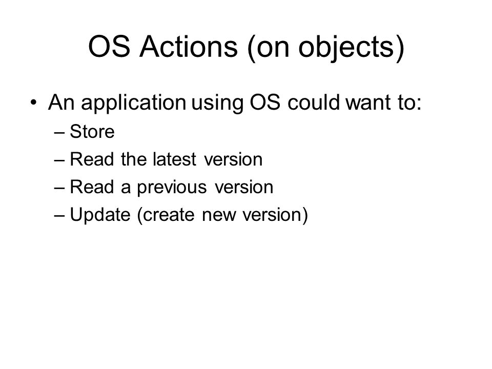 OS Actions (on objects) An application using OS could want to: –Store –Read the latest version –Read a previous version –Update (create new version)