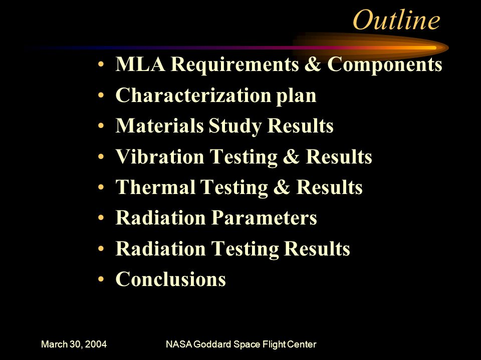 March 30, 2004NASA Goddard Space Flight Center Outline MLA Requirements & Components Characterization plan Materials Study Results Vibration Testing & Results Thermal Testing & Results Radiation Parameters Radiation Testing Results Conclusions