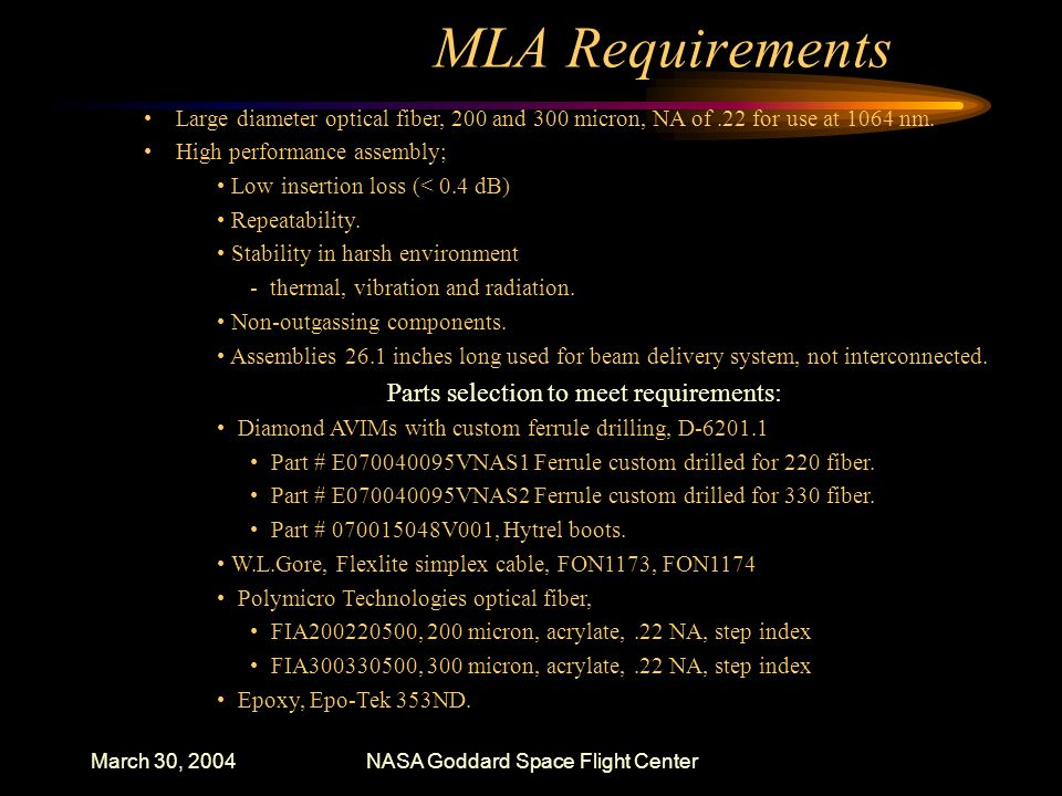 March 30, 2004NASA Goddard Space Flight Center MLA Requirements Large diameter optical fiber, 200 and 300 micron, NA of.22 for use at 1064 nm.