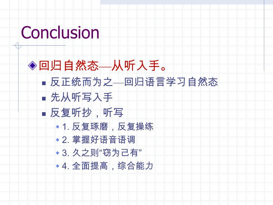 Conclusion 回归自然态 — 从听入手。 反正统而为之 — 回归语言学习自然态 先从听写入手 反复听抄,听写  1.