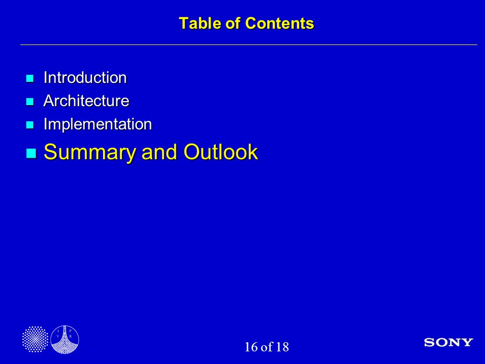 16 of 18 Table of Contents Introduction Introduction Architecture Architecture Implementation Implementation Summary and Outlook Summary and Outlook