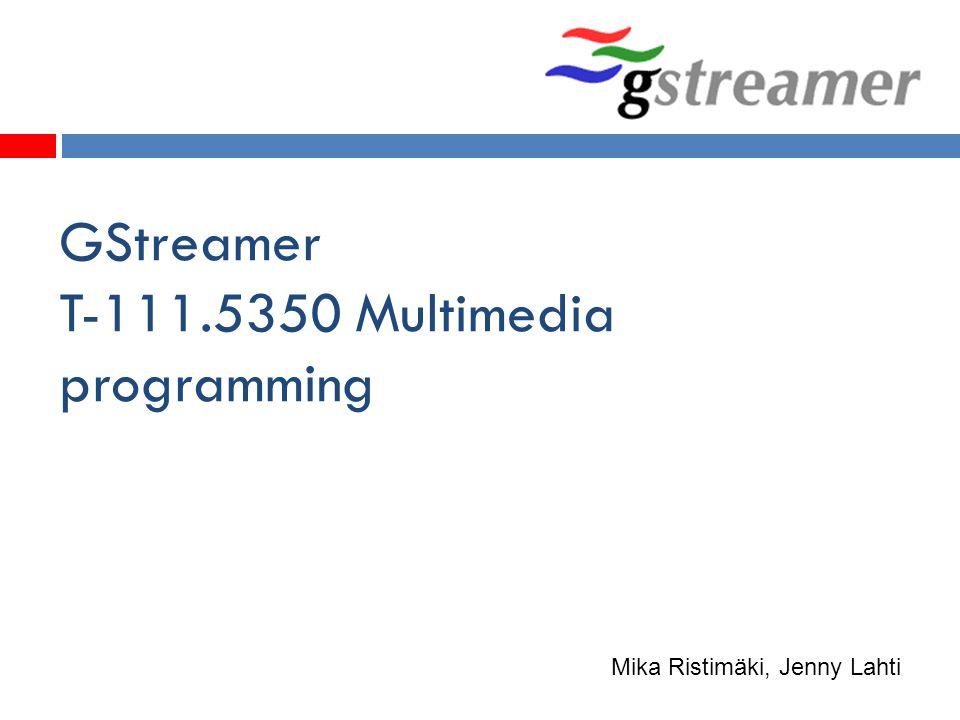 GStreamer T-111.5350 Multimedia programming Mika Ristimäki, Jenny Lahti