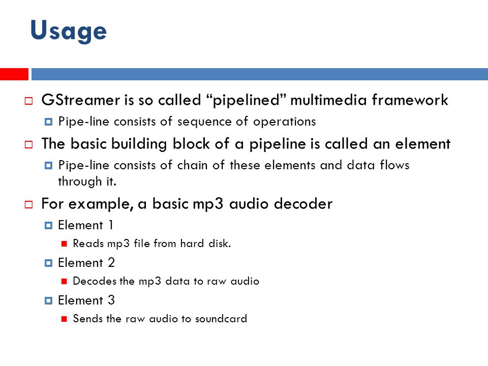 Usage  GStreamer is so called pipelined multimedia framework  Pipe-line consists of sequence of operations  The basic building block of a pipeline is called an element  Pipe-line consists of chain of these elements and data flows through it.