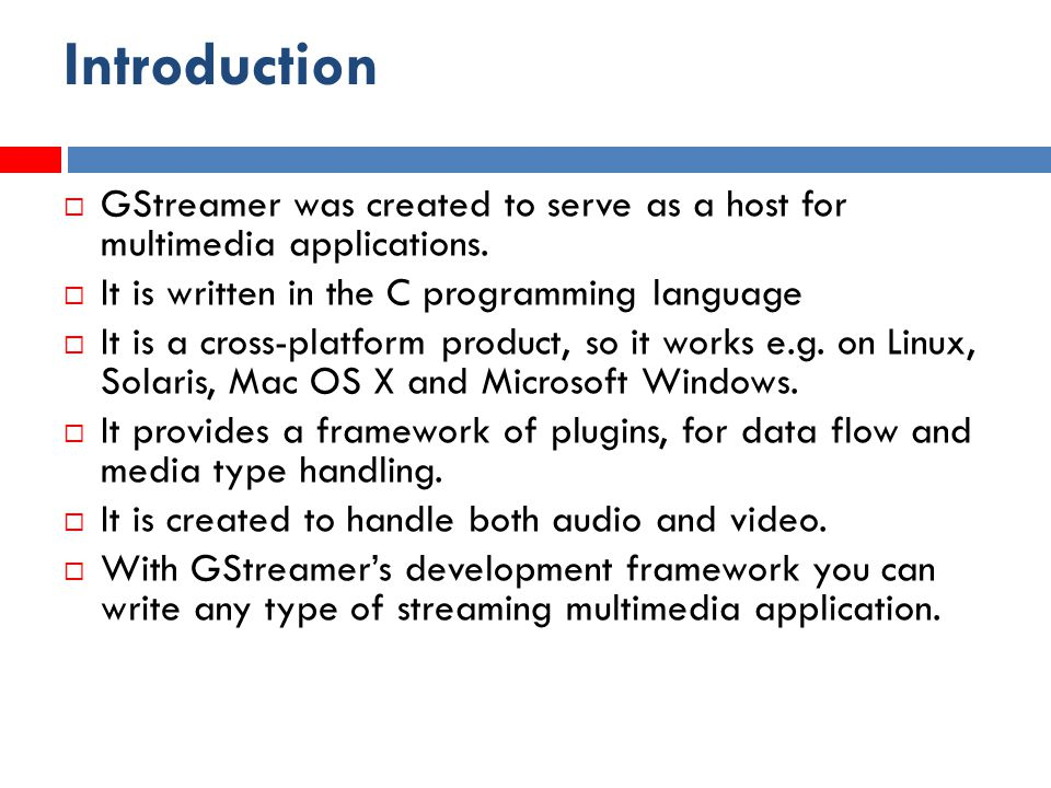 Usage  GStreamer is so called pipelined multimedia framework  Pipe-line consists of sequence of operations  The basic building block of a pipeline is called an element  Pipe-line consists of chain of these elements and data flows through it.