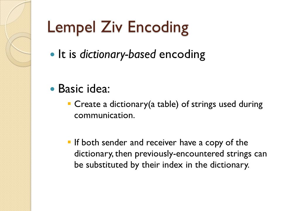 Lempel Ziv Encoding It is dictionary-based encoding Basic idea:  Create a dictionary(a table) of strings used during communication.  If both sender