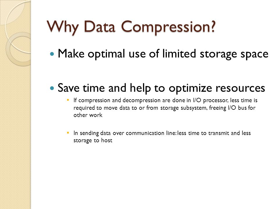Why Data Compression? Make optimal use of limited storage space Save time and help to optimize resources  If compression and decompression are done i
