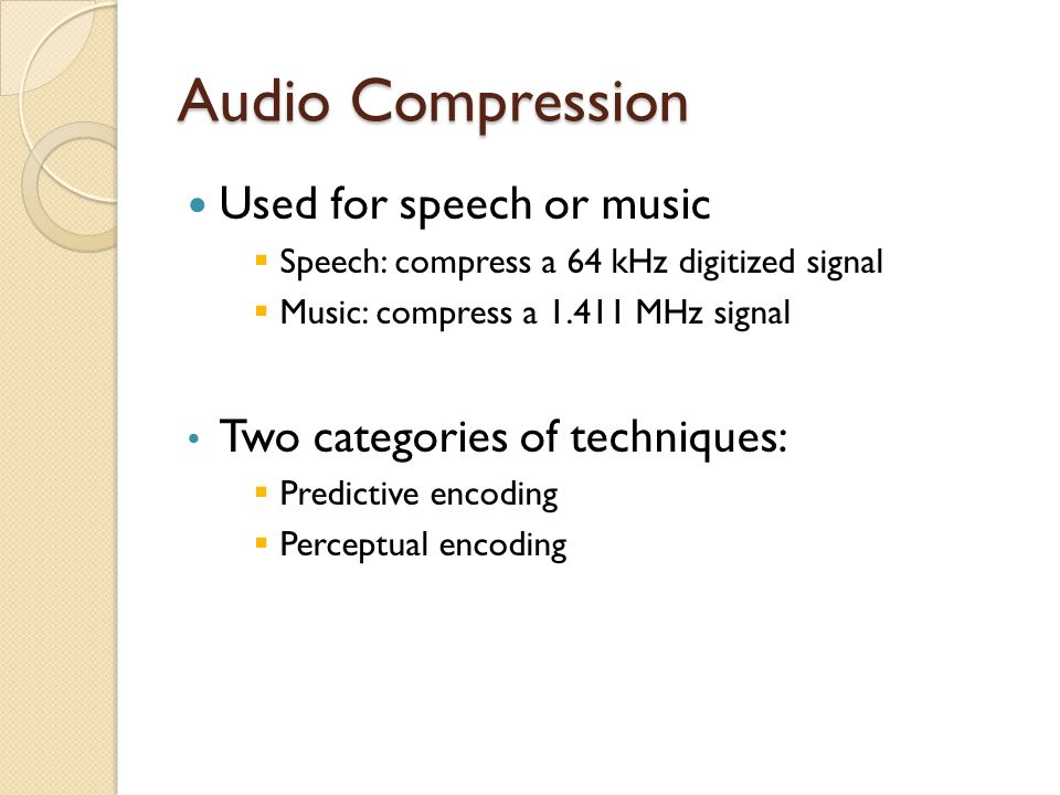 Audio Compression Used for speech or music  Speech: compress a 64 kHz digitized signal  Music: compress a 1.411 MHz signal Two categories of techniq