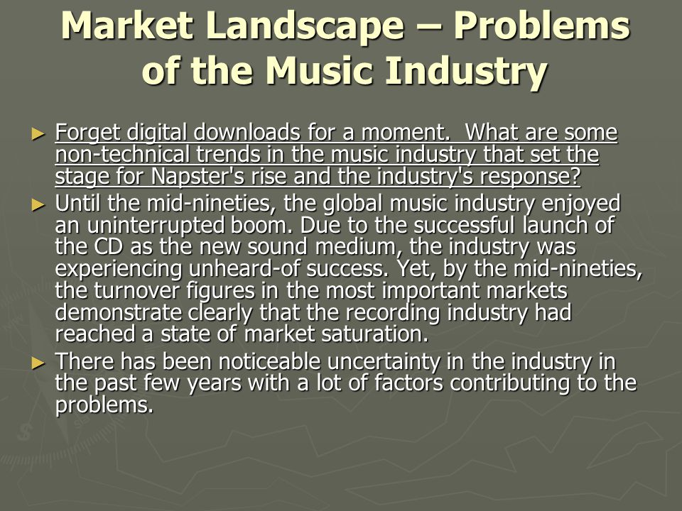 Market Landscape – Problems of the Music Industry ► Forget digital downloads for a moment. What are some non-technical trends in the music industry th