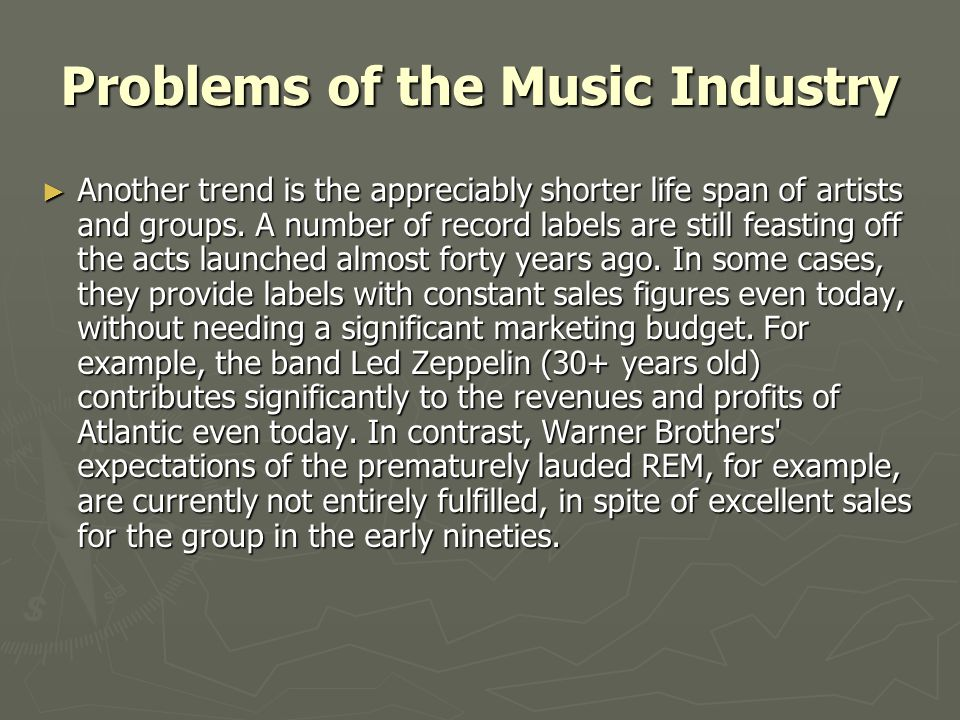 Problems of the Music Industry ► Another trend is the appreciably shorter life span of artists and groups. A number of record labels are still feastin