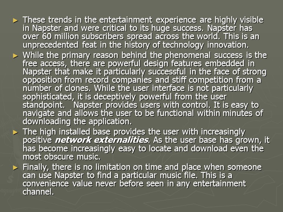 ► These trends in the entertainment experience are highly visible in Napster and were critical to its huge success. Napster has over 60 million subscr