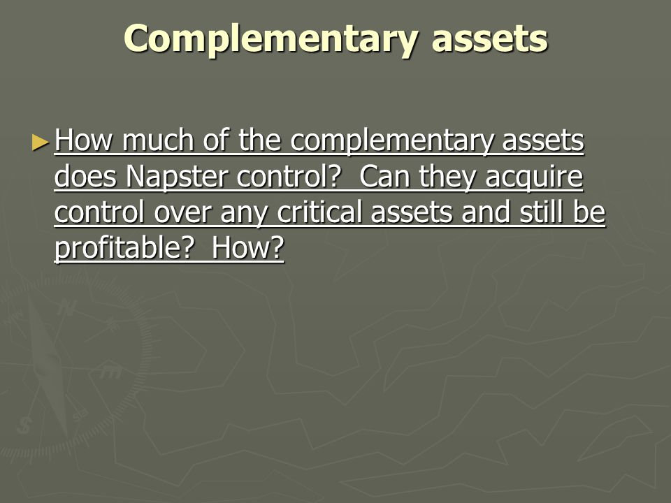 Complementary assets ► How much of the complementary assets does Napster control? Can they acquire control over any critical assets and still be profi