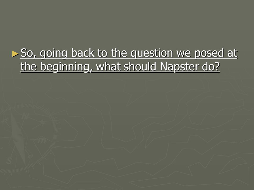 ► So, going back to the question we posed at the beginning, what should Napster do?
